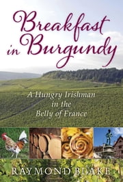 Breakfast in Burgundy - A Hungry Irishman in the Belly of France ebook by Raymond Blake