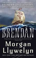 Brendan - The Remarkable Story of Brendan of Clonfert, One of the Most Beloved Irish Saints ebook by Morgan Llywelyn