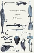 Thames Trout Fishing ebook by H. R. Francis