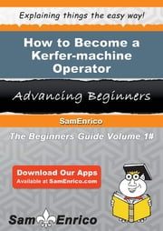 How to Become a Kerfer-machine Operator - How to Become a Kerfer-machine Operator ebook by Lise Hogue