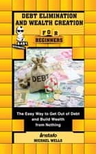 Debt Elimination and Wealth Creation for Beginners: The Easy Way to Get Out of Debt and Build Wealth from Nothing E-bok by Instafo, Michael Wells