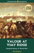 Valour at Vimy Ridge - The Great Canadian Victory of World War I ebook by Tom Douglas