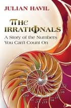 The Irrationals - A Story of the Numbers You Can't Count On eBook by Julian Havil