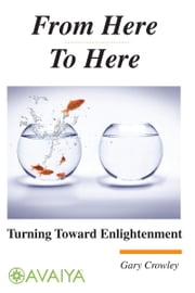From Here To Here: Turning Toward Enlightenment ebook by Gary Crowley