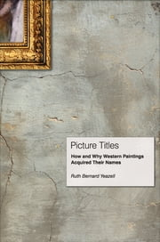 Picture Titles - How and Why Western Paintings Acquired Their Names ebook by Ruth Bernard Yeazell