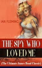 THE SPY WHO LOVED ME (The Ultimate James Bond Classic) - A Passionate and Violent Saga of Love and Duty narrated by a Bond Girl... ebook by Ian Fleming
