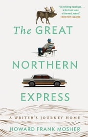 The Great Northern Express - A Writer's Journey Home ebook by Howard Frank Mosher
