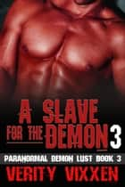 A Slave For The Demon 3 - Paranormal Demon Lust, #3 ebook by Verity Vixxen