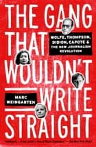 The Gang That Wouldn't Write Straight - Wolfe, Thompson, Didion, Capote, and the New Journalism Revolution ebook by Marc Weingarten