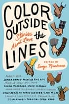 Color outside the Lines - Stories about Love e-bog by Samira Ahmed, Adam Silvera, Eric Smith, Anna-Marie McLemore, Sangu Mandanna