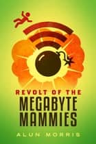 Revolt of the Megabyte Mammies ebook by Alun Morris