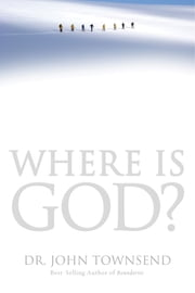 Where Is God? - Finding His Presence, Purpose and Power in Difficult Times ebook by John Townsend