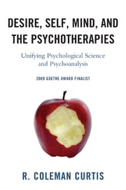 Desire, Self, Mind, and the Psychotherapies - Unifying Psychological Science and Psychoanalysis ebook by Coleman R. Curtis