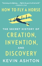 How to Fly a Horse - The Secret History of Creation, Invention, and Discovery ebook by Kevin Ashton