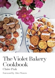 The Violet Bakery Cookbook ebook by Claire Ptak,Alice Waters