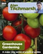Alan Titchmarsh How to Garden: Greenhouse Gardening ebook by Alan Titchmarsh