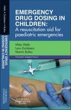 Emergency Drug Dosing in Children ebook by Mike Wells,Lara N Goldstein,Martin J Botha