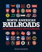 North American Railroads - The Illustrated Encyclopedia ebook by Brian Solomon