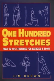 One Hundred Stretches - Head to Toe Stretches for Exercises & Sports ebook by Jim Brown