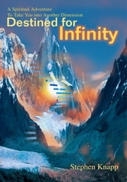 Destined For Infinity - A Spiritual Adventure To Take You into Another Dimension ebook by Stephen Knapp
