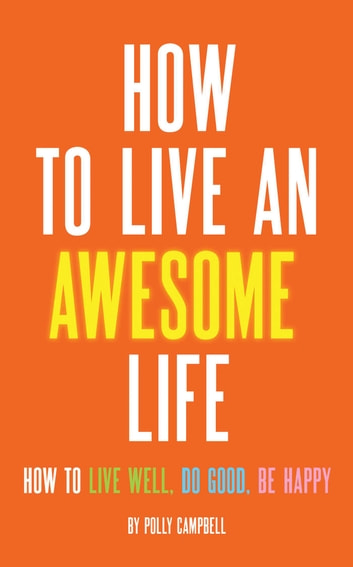 How to Live an Awesome Life - How to Live Well, Do Good, Be Happy ebook by Polly Campbell
