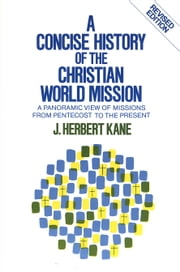 A Concise History of the Christian World Mission - A Panoramic View of Missions from Pentecost to the Present ebook by Herbert J. Kane