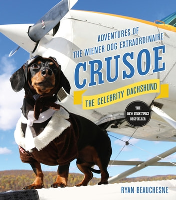 Crusoe, the Celebrity Dachshund - Adventures of the Wiener Dog Extraordinaire ebook by Ryan Beauchesne