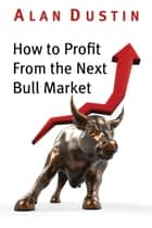 How to Profit from the Next Bull Market ebook by Alan Dustin