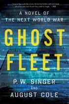 Ghost Fleet - A Novel of the Next World War ebook by P. W. Singer, August Cole