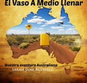 El Vaso A Medio Llenar: Nuestra aventura Australiana ebook by Sarah Jane Butfield