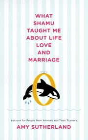 What Shamu Taught Me About Life, Love, and Marriage - Lessons for People from Animals and Their Trainers ebook by Amy Sutherland