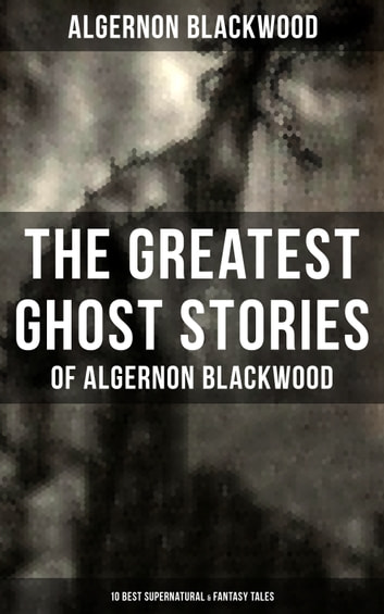 The Greatest Ghost Stories of Algernon Blackwood (10 Best Supernatural & Fantasy Tales) - The Empty House, Keeping His Promise, The Willows, The Listener, Max Hensig, Secret Worship, Ancient Sorceries, The Wendigo, The Glamour of the Snow and The Transfer eBook by Algernon Blackwood
