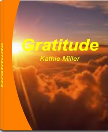 Gratitude - A Quick Guide to Understanding Attitude of Gratitude, Words of Gratitude, How to Write a Gratitude Journal, Ways to Express Gratitude When You Don't Feel Like and More ebook by Kathie Miller