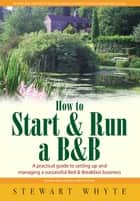 How To Start And Run a B&B 3rd Edition - A Practical Guide to Setting Up and Managing a Successful Bed and Breakfast Business ebook by Stewart Whyte
