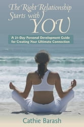 The Right Relationship Starts with You - A 21-Day Personal Development Guide for Creating Your Ultimate Connection ebook by Cathie Barash