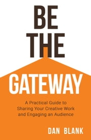 Be the Gateway - A Practical Guide to Sharing Your Creative Work and Engaging an Audience ebook by Dan Blank