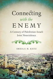 Connecting with the Enemy - A Century of Palestinian-Israeli Joint Nonviolence ebook by Sheila H. Katz