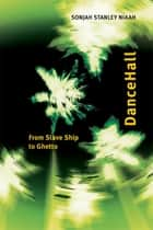 DanceHall - From Slave Ship to Ghetto ebook by Sonjah Stanley Niaah