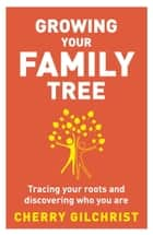 Growing Your Family Tree ebook by Cherry Gilchrist