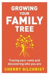 Growing Your Family Tree - Tracing Your Roots and Discovering Who You Are ebook by Cherry Gilchrist