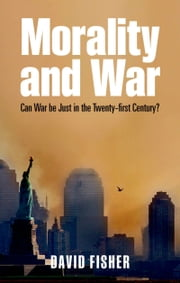 Morality and War - Can War Be Just in the Twenty-first Century? ebook by David Fisher