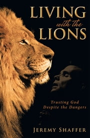 Living with the Lions - Trusting God Despite the Dangers ebook by Jeremy Shaffer