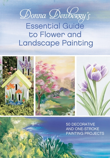 Donna Dewberry's Essential Guide to Flower and Landscape Painting - 50 Decorative and One-Stroke Painting Projects ebook by Donna Dewberry
