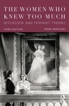 The Women Who Knew Too Much - Hitchcock and Feminist Theory ebook by Tania Modleski