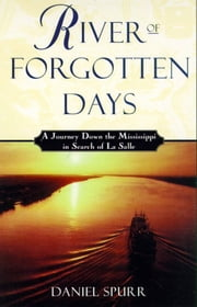 River of Forgotten Days - A Journey Down the Mississippi in Search of La Salle ebook by Daniel Spurr