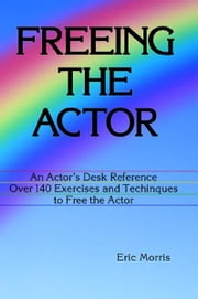 Freeing the Actor: An Actor's Desk Reference. Over 140 Exercises and Techniques to Free the Actor ebook by Eric Morris