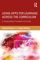 Using Apps for Learning Across the Curriculum - A Literacy-Based Framework and Guide ebook by Richard Beach, David O'Brien