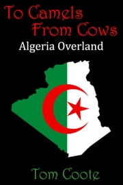 To Camels from Cows: Algeria Overland ebook by Tom Coote