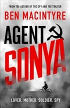 Agent Sonya - Lover, Mother, Soldier, Spy ebook by Ben MacIntyre