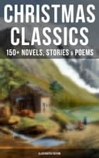 Christmas Classics: 150+ Novels, Stories & Poems (Illustrated Edition) - A Christmas Carol, The Gift of the Magi, Life and Adventures of Santa Claus, Little Women… ebook by Louisa May Alcott, O. Henry, Mark Twain,...